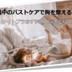 睡眠中のバストケアで胸の形を整える!ナイトブラおすすめ10選をご紹介!